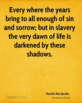 Every where the years bring to all enough of sin and sorrow; but in slavery the very dawn of life is darkened by these shadows.