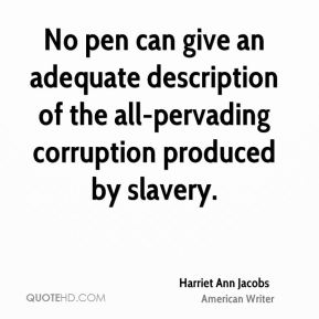 Harriet Ann Jacobs - No pen can give an adequate description of the all-pervading corruption produced by slavery.