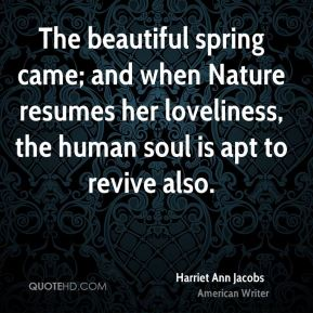 Harriet Ann Jacobs - The beautiful spring came; and when Nature resumes her loveliness, the human soul is apt to revive also.