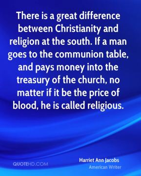 Harriet Ann Jacobs - There is a great difference between Christianity and religion at the south. If a man goes to the communion table, and pays money into the treasury of the church, no matter if it be the price of blood, he is called religious.
