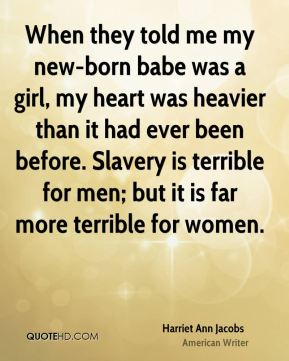 Harriet Ann Jacobs - When they told me my new-born babe was a girl, my heart was heavier than it had ever been before. Slavery is terrible for men; but it is far more terrible for women.
