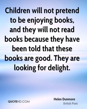 Helen Dunmore - Children will not pretend to be enjoying books, and they will not read books because they have been told that these books are good. They are looking for delight.