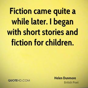Helen Dunmore - Fiction came quite a while later. I began with short stories and fiction for children.