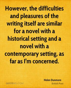 Helen Dunmore - However, the difficulties and pleasures of the writing itself are similar for a novel with a historical setting and a novel with a contemporary setting, as far as I'm concerned.