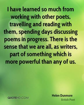 Helen Dunmore - I have learned so much from working with other poets, travelling and reading with them, spending days discussing poems in progress. There is the sense that we are all, as writers, part of something which is more powerful than any of us.