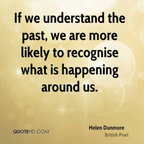 Helen Dunmore - If we understand the past, we are more likely to recognise what is happening around us.