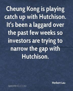 Herbert Lau - Cheung Kong is playing catch up with Hutchison. It's been a laggard over the past few weeks so investors are trying to narrow the gap with Hutchison.