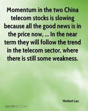 Herbert Lau - Momentum in the two China telecom stocks is slowing because all the good news is in the price now, ... In the near term they will follow the trend in the telecom sector, where there is still some weakness.