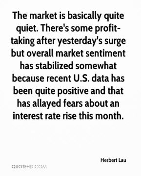 Herbert Lau - The market is basically quite quiet. There's some profit-taking after yesterday's surge but overall market sentiment has stabilized somewhat because recent U.S. data has been quite positive and that has allayed fears about an interest rate rise this month.