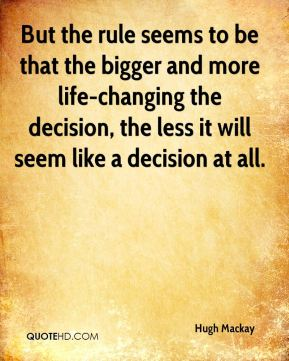 But the rule seems to be that the bigger and more life-changing the decision, the less it will seem like a decision at all.