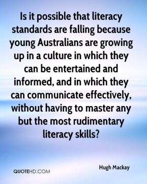 Hugh Mackay - Is it possible that literacy standards are falling because young Australians are growing up in a culture in which they can be entertained and informed, and in which they can communicate effectively, without having to master any but the most rudimentary literacy skills?