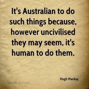 Hugh Mackay - It's Australian to do such things because, however uncivilised they may seem, it's human to do them.