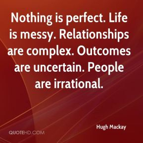 Hugh Mackay - Nothing is perfect. Life is messy. Relationships are complex. Outcomes are uncertain. People are irrational.