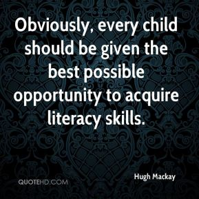 Hugh Mackay - Obviously, every child should be given the best possible opportunity to acquire literacy skills.