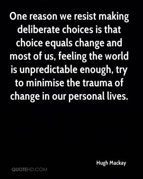 One reason we resist making deliberate choices is that choice equals change and most of us, feeling the world is unpredictable enough, try to minimise the trauma of change in our personal lives.