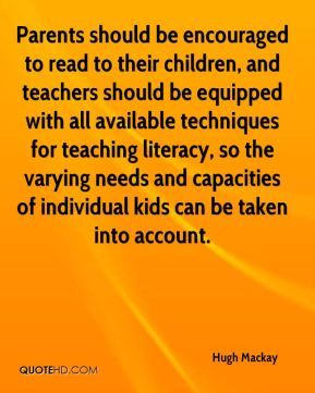 Parents should be encouraged to read to their children, and teachers should be equipped with all available techniques for teaching literacy, so the varying needs and capacities of individual kids can be taken into account.