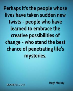 Hugh Mackay - Perhaps it's the people whose lives have taken sudden new twists - people who have learned to embrace the creative possibilities of change - who stand the best chance of penetrating life's mysteries.