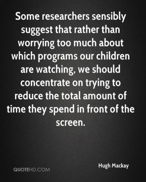 Hugh Mackay - Some researchers sensibly suggest that rather than worrying too much about which programs our children are watching, we should concentrate on trying to reduce the total amount of time they spend in front of the screen.