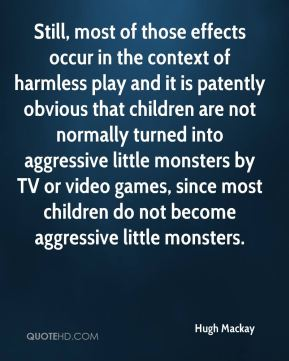 Hugh Mackay - Still, most of those effects occur in the context of harmless play and it is patently obvious that children are not normally turned into aggressive little monsters by TV or video games, since most children do not become aggressive little monsters.