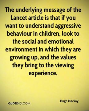Hugh Mackay - The underlying message of the Lancet article is that if you want to understand aggressive behaviour in children, look to the social and emotional environment in which they are growing up, and the values they bring to the viewing experience.