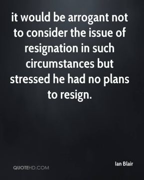 it would be arrogant not to consider the issue of resignation in such circumstances but stressed he had no plans to resign.