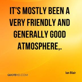 Ian Blair - It's mostly been a very friendly and generally good atmosphere.