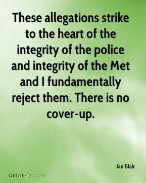 Ian Blair - These allegations strike to the heart of the integrity of the police and integrity of the Met and I fundamentally reject them. There is no cover-up.