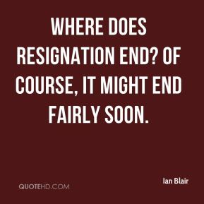 Where does resignation end? Of course, it might end fairly soon.