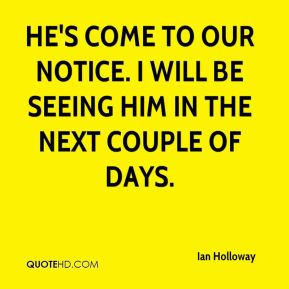 Ian Holloway - He's come to our notice. I will be seeing him in the next couple of days.