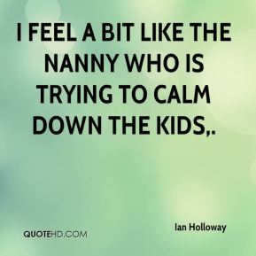 Ian Holloway - I feel a bit like the nanny who is trying to calm down the kids.