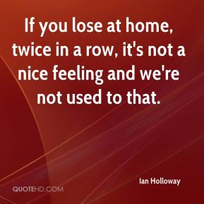 Ian Holloway - If you lose at home, twice in a row, it's not a nice feeling and we're not used to that.