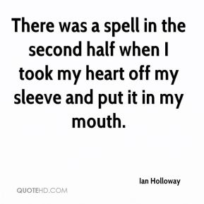 Ian Holloway - There was a spell in the second half when I took my heart off my sleeve and put it in my mouth.