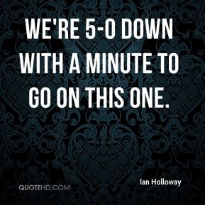 Ian Holloway - We're 5-0 down with a minute to go on this one.