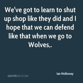 Ian Holloway - We've got to learn to shut up shop like they did and I hope that we can defend like that when we go to Wolves.
