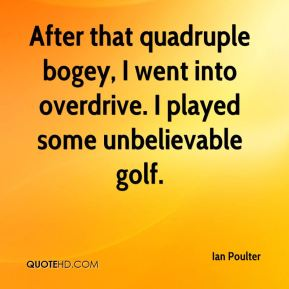 Ian Poulter - After that quadruple bogey, I went into overdrive. I played some unbelievable golf.
