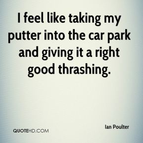 Ian Poulter - I feel like taking my putter into the car park and giving it a right good thrashing.