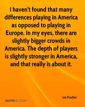 Ian Poulter - I haven't found that many differences playing in America as opposed to playing in Europe. In my eyes, there are slightly bigger crowds in America. The depth of players is slightly stronger in America, and that really is about it.
