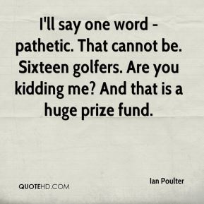 I'll say one word - pathetic. That cannot be. Sixteen golfers. Are you kidding me? And that is a huge prize fund.