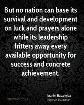 But no nation can base its survival and development on luck and prayers alone while its leadership fritters away every available opportunity for success and concrete achievement.