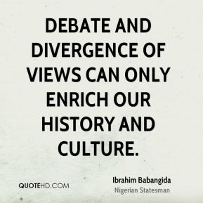 Ibrahim Babangida - Debate and divergence of views can only enrich our history and culture.