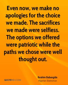 Ibrahim Babangida - Even now, we make no apologies for the choice we made. The sacrifices we made were selfless. The options we offered were patriotic while the paths we chose were well thought out.