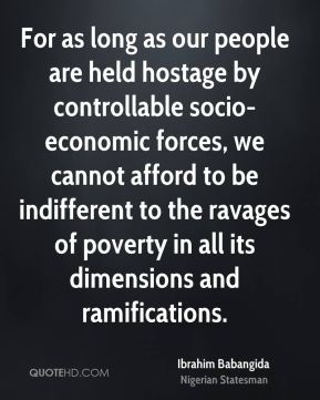 Ibrahim Babangida - For as long as our people are held hostage by controllable socio-economic forces, we cannot afford to be indifferent to the ravages of poverty in all its dimensions and ramifications.