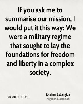 Ibrahim Babangida - If you ask me to summarise our mission, I would put it this way: We were a military regime that sought to lay the foundations for freedom and liberty in a complex society.