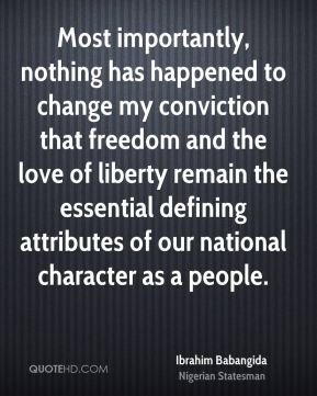 Ibrahim Babangida - Most importantly, nothing has happened to change my conviction that freedom and the love of liberty remain the essential defining attributes of our national character as a people.