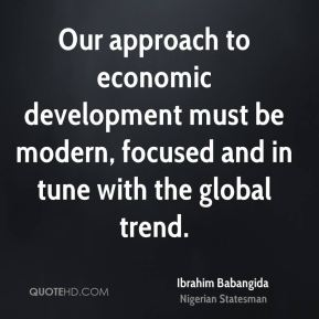 Our approach to economic development must be modern, focused and in tune with the global trend.