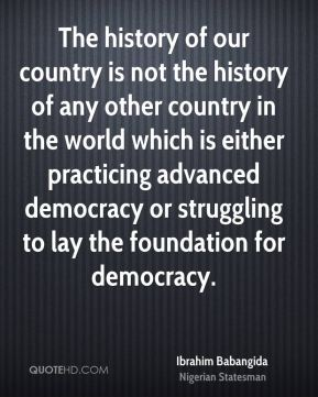 Ibrahim Babangida - The history of our country is not the history of any other country in the world which is either practicing advanced democracy or struggling to lay the foundation for democracy.