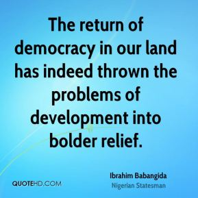 The return of democracy in our land has indeed thrown the problems of development into bolder relief.