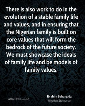 Ibrahim Babangida - There is also work to do in the evolution of a stable family life and values, and in ensuring that the Nigerian family is built on core values that will form the bedrock of the future society. We must showcase the ideals of family life and be models of family values.