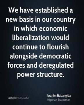 We have established a new basis in our country in which economic liberalization would continue to flourish alongside democratic forces and deregulated power structure.