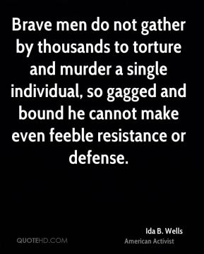 Ida B. Wells - Brave men do not gather by thousands to torture and murder a single individual, so gagged and bound he cannot make even feeble resistance or defense.